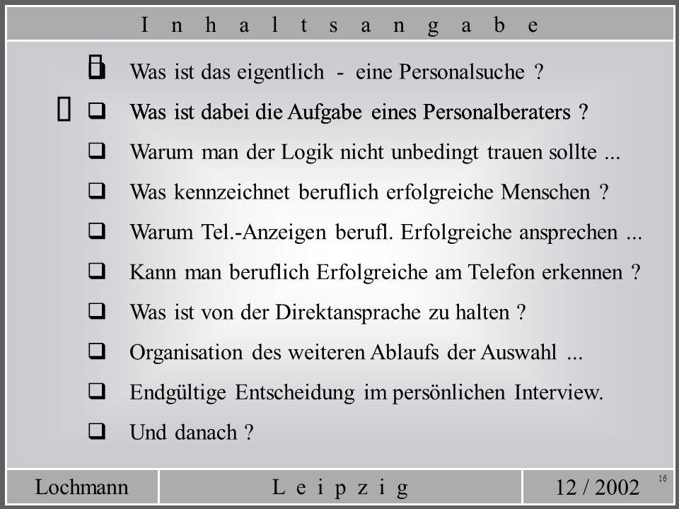 12 / 2002 L e i p z i gLochmann 16 Was ist das eigentlich - eine Personalsuche ? Was ist dabei die Aufgabe eines Personalberaters ? I n h a l t s a n