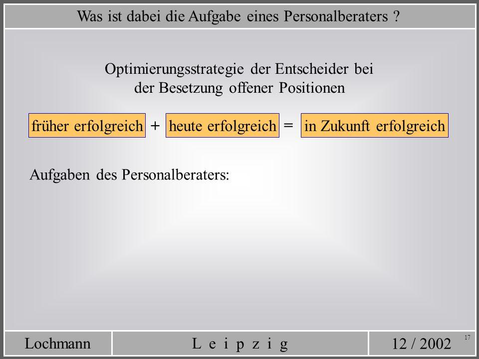 12 / 2002 L e i p z i gLochmann 17 Was ist dabei die Aufgabe eines Personalberaters ? Optimierungsstrategie der Entscheider bei der Besetzung offener