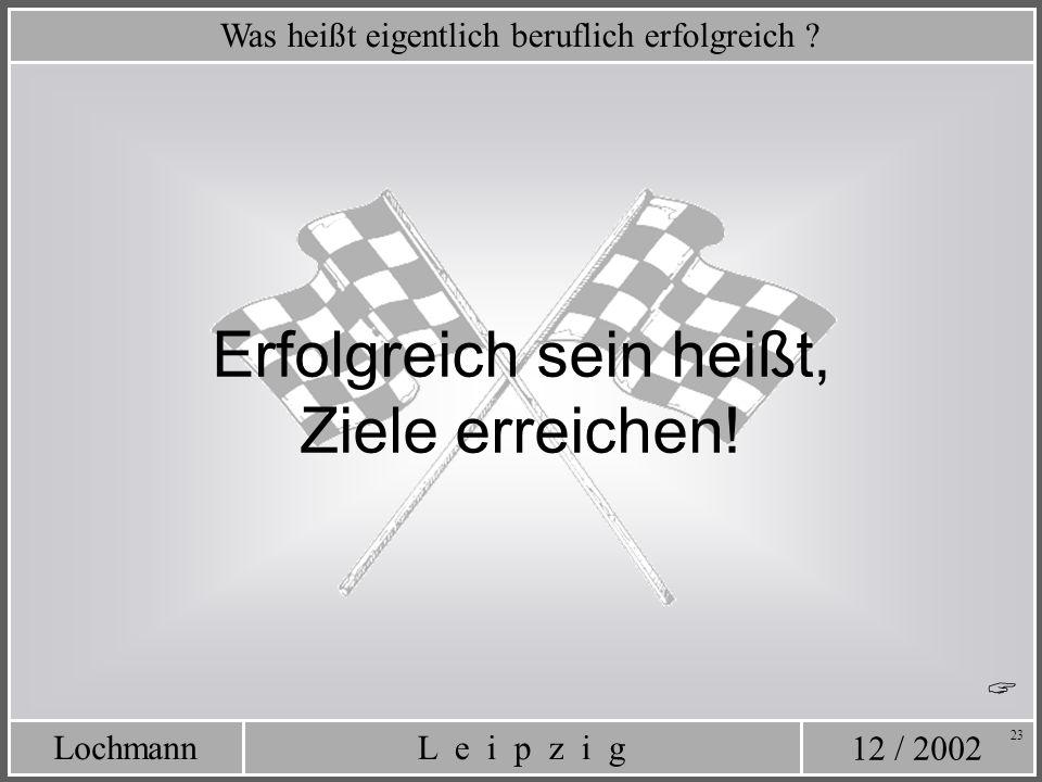 12 / 2002 L e i p z i gLochmann 23 Was heißt eigentlich beruflich erfolgreich ? Erfolgreich sein heißt, Ziele erreichen!