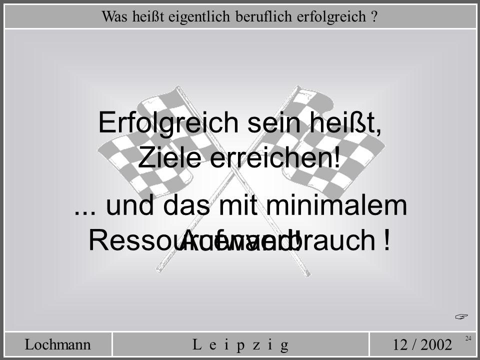 12 / 2002 L e i p z i gLochmann 24 Was heißt eigentlich beruflich erfolgreich ? Erfolgreich sein heißt, Ziele erreichen!... und das mit minimalem Aufw