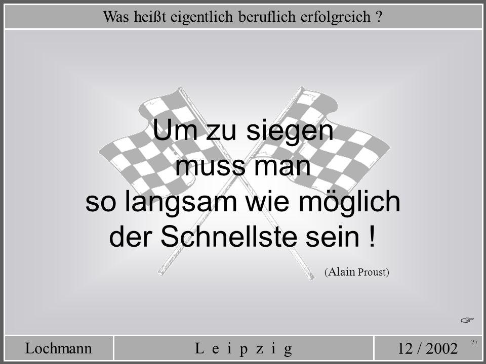12 / 2002 L e i p z i gLochmann 25 Was heißt eigentlich beruflich erfolgreich ? Um zu siegen muss man so langsam wie möglich der Schnellste sein ! ( A