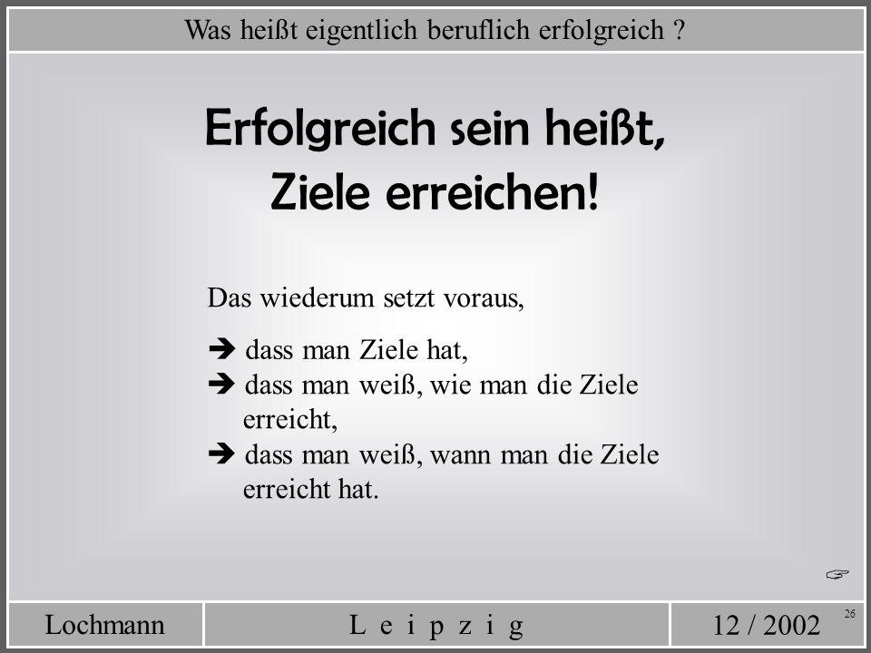 12 / 2002 L e i p z i gLochmann 26 Was heißt eigentlich beruflich erfolgreich ? Erfolgreich sein heißt, Ziele erreichen! Das wiederum setzt voraus, da