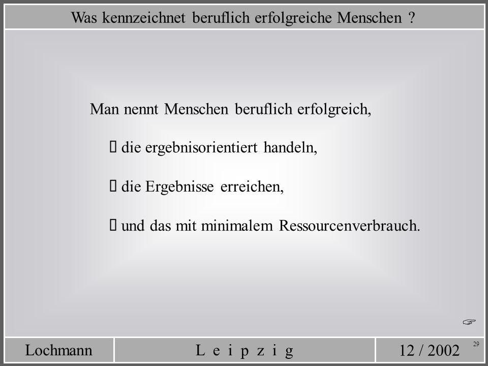 12 / 2002 L e i p z i gLochmann 29 Was kennzeichnet beruflich erfolgreiche Menschen ? die ergebnisorientiert handeln, die Ergebnisse erreichen, und da
