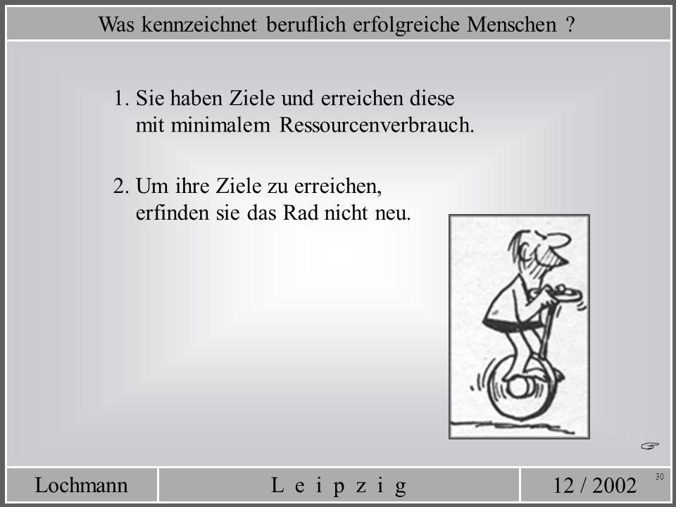 12 / 2002 L e i p z i gLochmann 30 Was kennzeichnet beruflich erfolgreiche Menschen ? 2. Um ihre Ziele zu erreichen, erfinden sie das Rad nicht neu. 1
