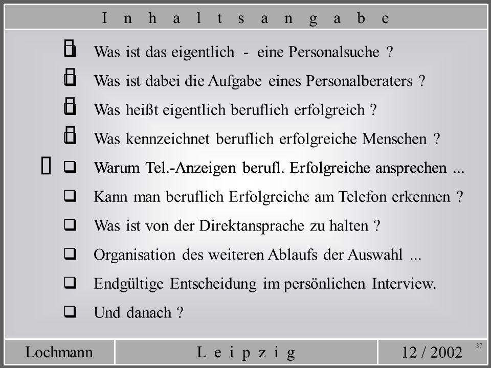 12 / 2002 L e i p z i gLochmann 37 Was ist das eigentlich - eine Personalsuche ? Was ist dabei die Aufgabe eines Personalberaters ? I n h a l t s a n
