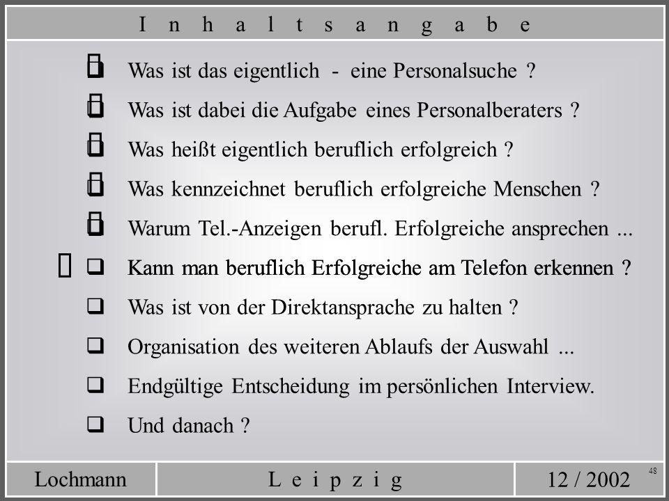 12 / 2002 L e i p z i gLochmann 48 Was ist das eigentlich - eine Personalsuche ? Was ist dabei die Aufgabe eines Personalberaters ? I n h a l t s a n