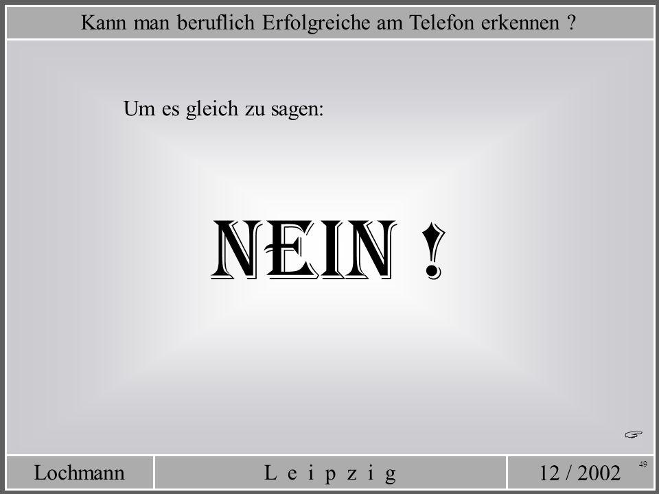 12 / 2002 L e i p z i gLochmann 49 Um es gleich zu sagen: Kann man beruflich Erfolgreiche am Telefon erkennen ? NEIN !