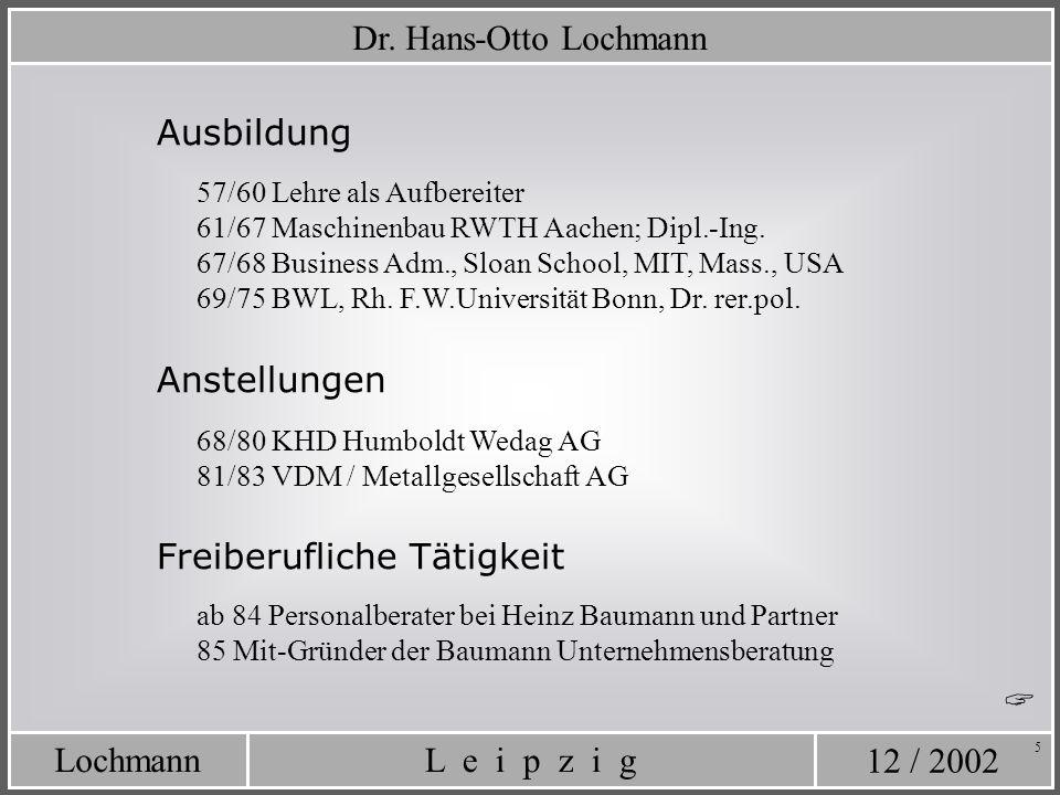 12 / 2002 L e i p z i gLochmann 5 Dr. Hans-Otto Lochmann Ausbildung 57/60 Lehre als Aufbereiter 61/67 Maschinenbau RWTH Aachen; Dipl.-Ing. 67/68 Busin