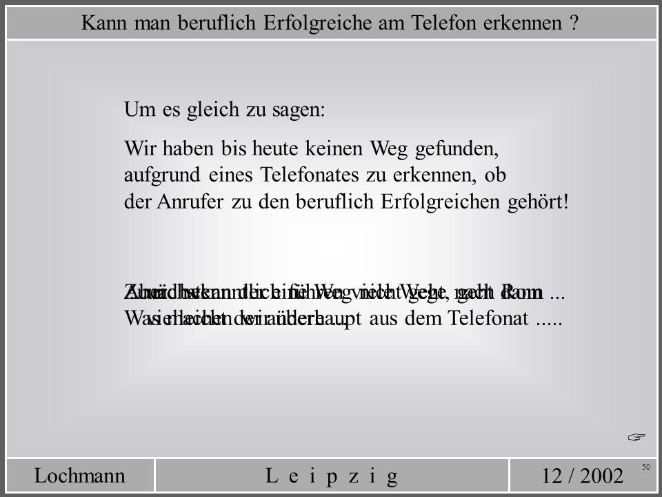 12 / 2002 L e i p z i gLochmann 50 Um es gleich zu sagen: Aber: bekanntlich führen viele Wege nach Rom... Kann man beruflich Erfolgreiche am Telefon e