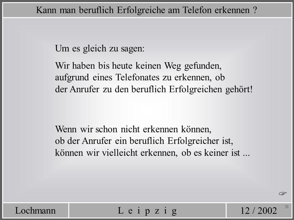 12 / 2002 L e i p z i gLochmann 51 Um es gleich zu sagen: Kann man beruflich Erfolgreiche am Telefon erkennen ? Wir haben bis heute keinen Weg gefunde