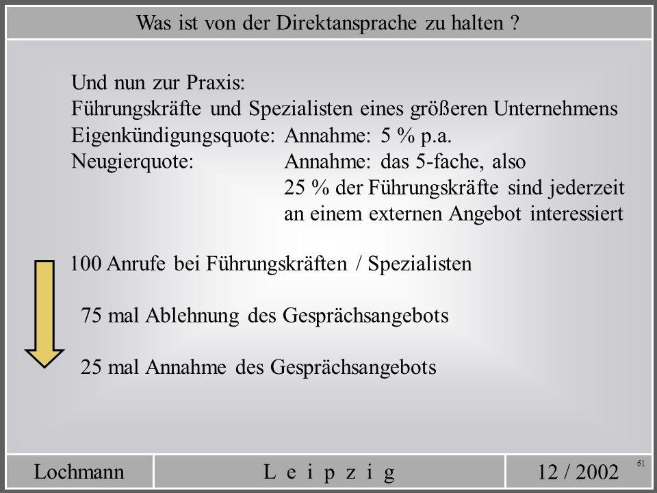 12 / 2002 L e i p z i gLochmann 61 Was ist von der Direktansprache zu halten ? Eigenkündigungsquote: Neugierquote: Annahme: das 5-fache, also 25 % der