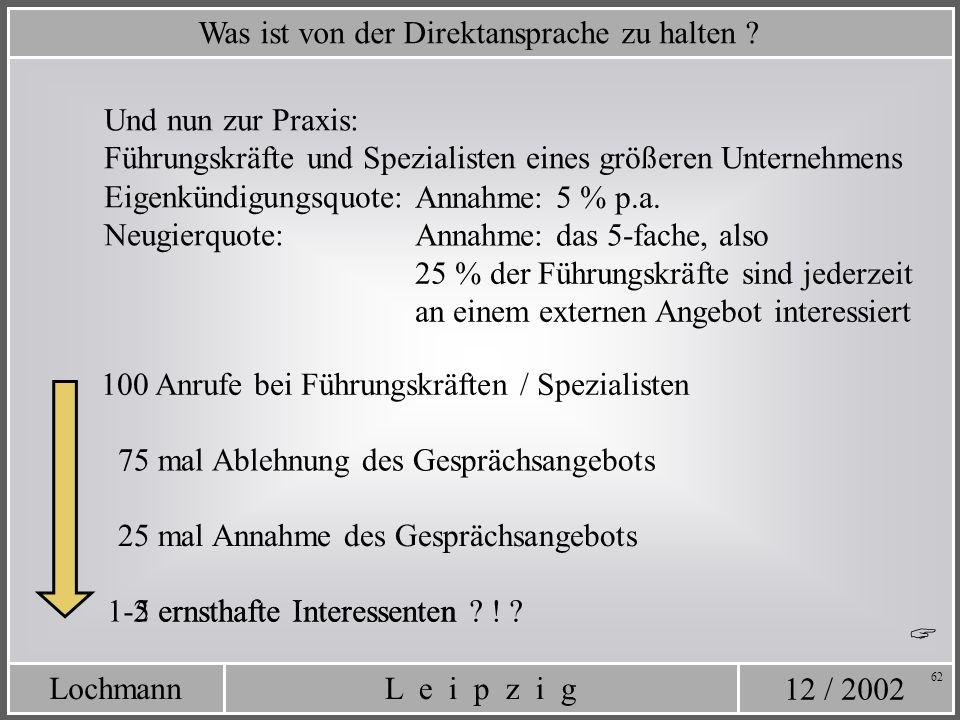 12 / 2002 L e i p z i gLochmann 62 Was ist von der Direktansprache zu halten ? Eigenkündigungsquote: Neugierquote: Annahme: das 5-fache, also 25 % der