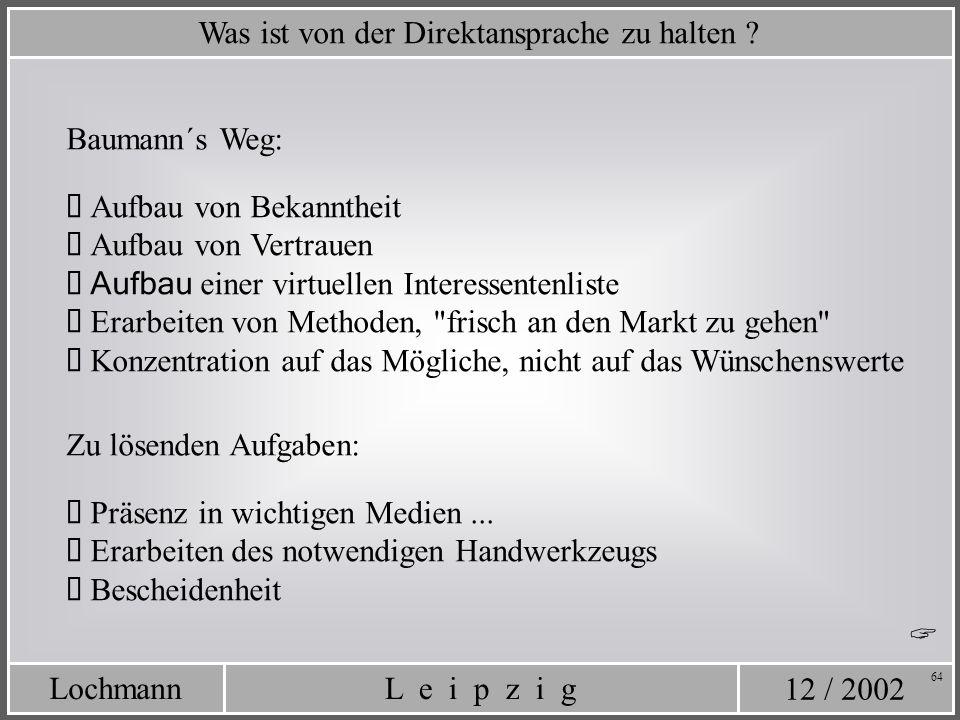 12 / 2002 L e i p z i gLochmann 64 Was ist von der Direktansprache zu halten ? Baumann´s Weg: Aufbau von Bekanntheit Aufbau von Vertrauen Aufbau einer