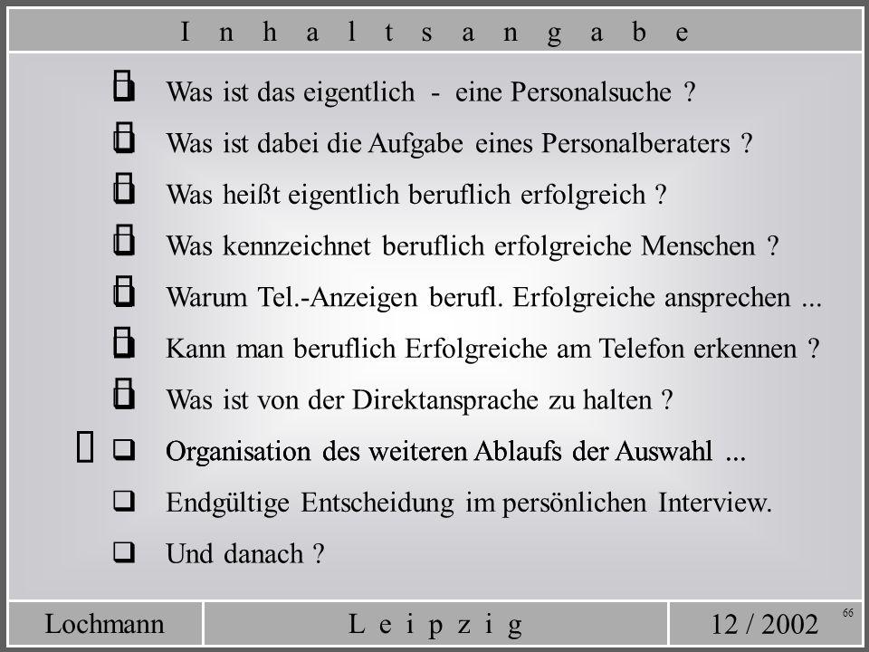 12 / 2002 L e i p z i gLochmann 66 Organisation des weiteren Ablaufs der Auswahl... Was ist das eigentlich - eine Personalsuche ? Was ist dabei die Au