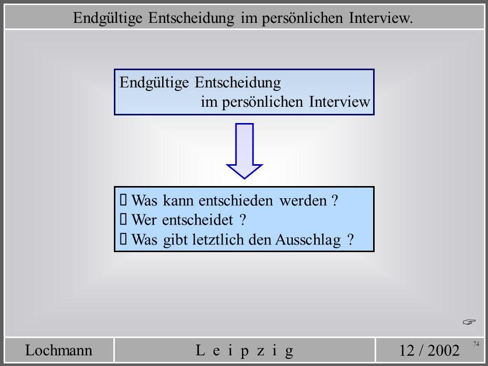 12 / 2002 L e i p z i gLochmann 74 Endgültige Entscheidung im persönlichen Interview. Endgültige Entscheidung im persönlichen Interview Was kann entsc