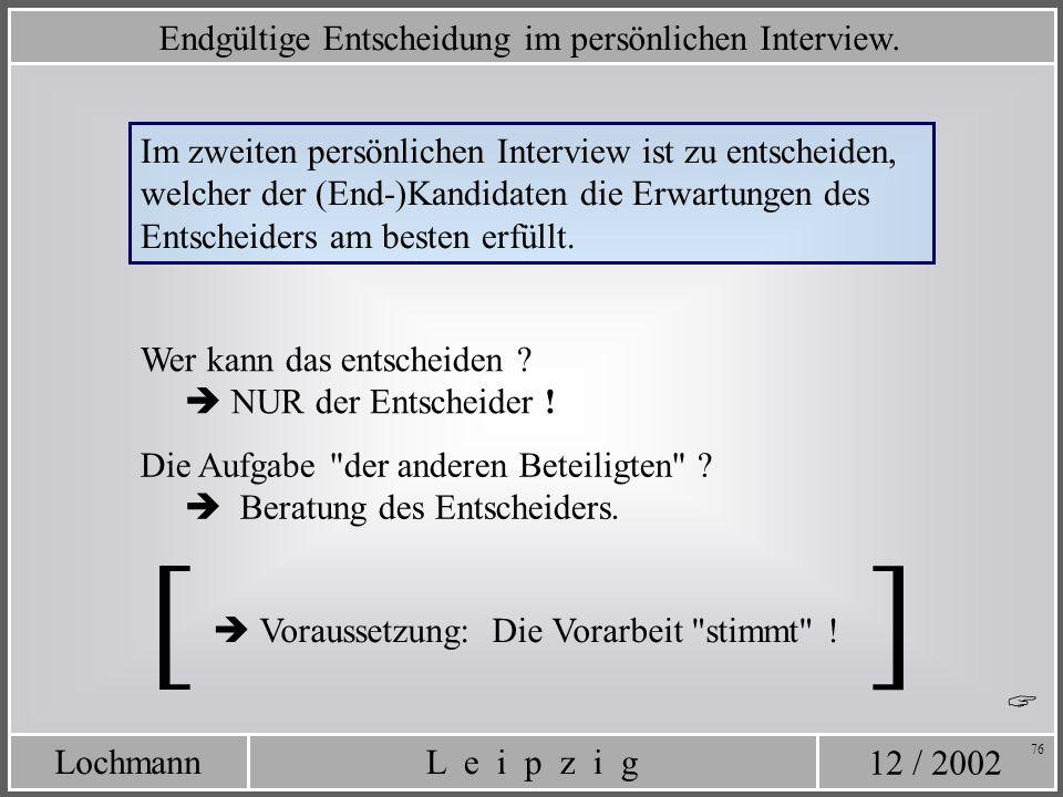 12 / 2002 L e i p z i gLochmann 76 Im zweiten persönlichen Interview ist zu entscheiden, welcher der (End-)Kandidaten die Erwartungen des Entscheiders