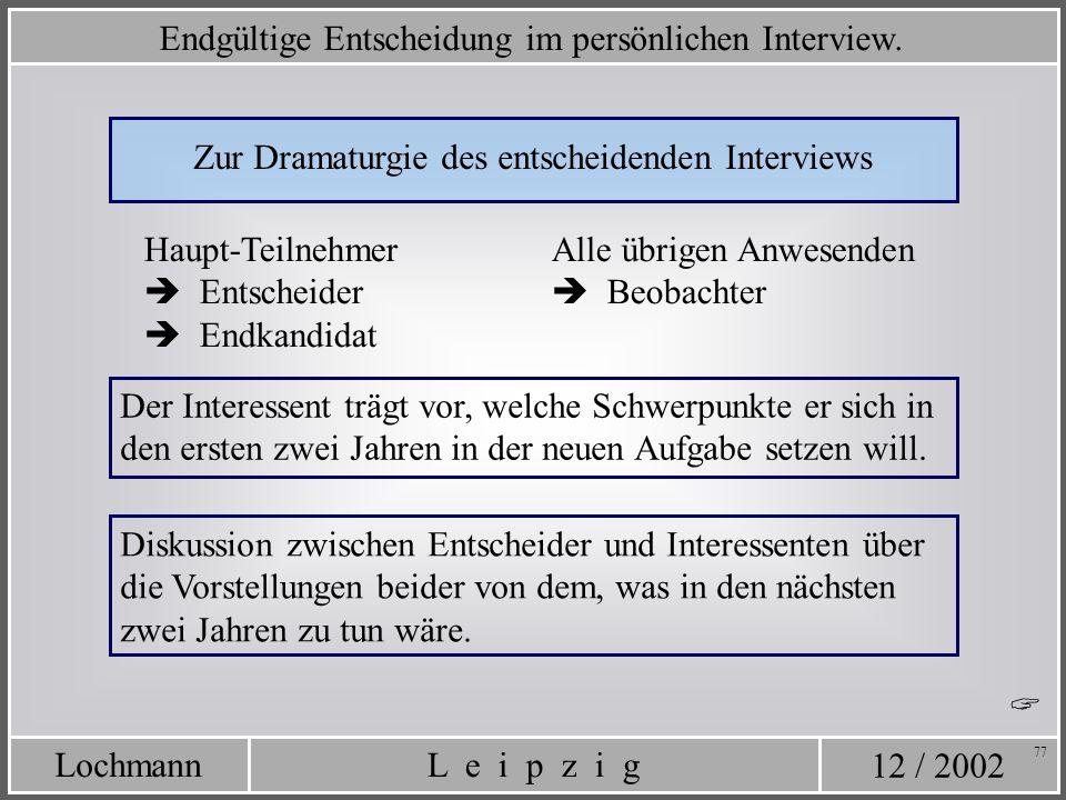 12 / 2002 L e i p z i gLochmann 77 Zur Dramaturgie des entscheidenden Interviews Haupt-Teilnehmer Entscheider Endkandidat Alle übrigen Anwesenden Beob