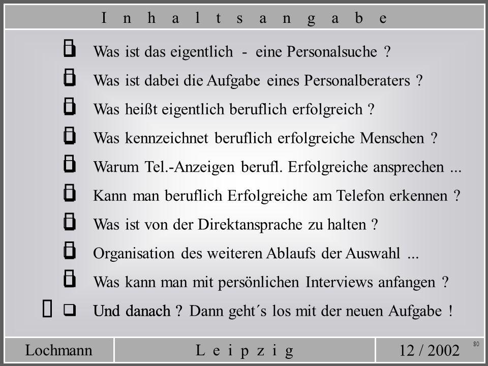 12 / 2002 L e i p z i gLochmann 80 Was ist das eigentlich - eine Personalsuche ? Was ist dabei die Aufgabe eines Personalberaters ? I n h a l t s a n