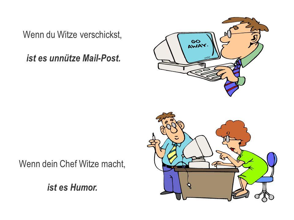 Wenn du Witze verschickst, ist es unnütze Mail-Post. Wenn dein Chef Witze macht, ist es Humor.
