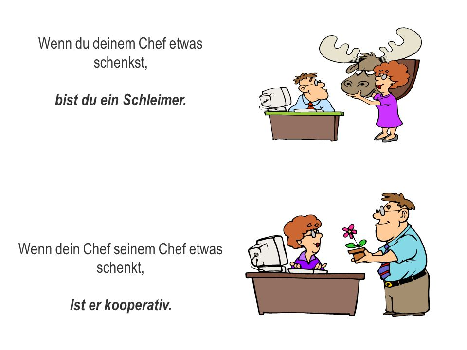 Wenn du deinem Chef etwas schenkst, bist du ein Schleimer. Wenn dein Chef seinem Chef etwas schenkt, Ist er kooperativ.