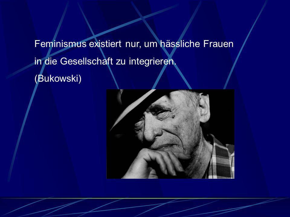 Feminismus existiert nur, um hässliche Frauen in die Gesellschaft zu integrieren. (Bukowski)