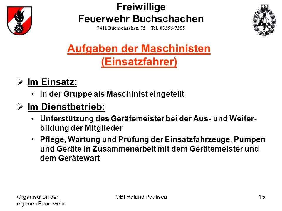 Organisation der eigenen Feuerwehr OBI Roland Podlisca15 Aufgaben der Maschinisten (Einsatzfahrer) Im Einsatz: In der Gruppe als Maschinist eingeteilt