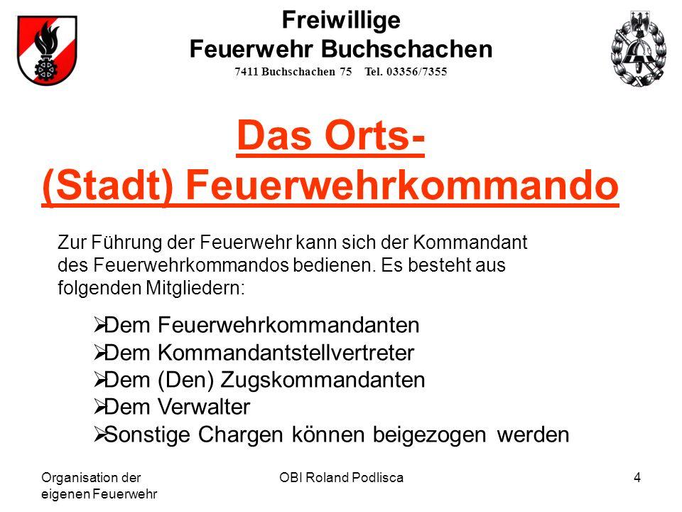 Organisation der eigenen Feuerwehr OBI Roland Podlisca4 Freiwillige Feuerwehr Buchschachen 7411 Buchschachen 75 Tel. 03356/7355 Das Orts- (Stadt) Feue