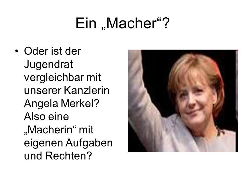 Ein Macher? Oder ist der Jugendrat vergleichbar mit unserer Kanzlerin Angela Merkel? Also eine Macherin mit eigenen Aufgaben und Rechten?