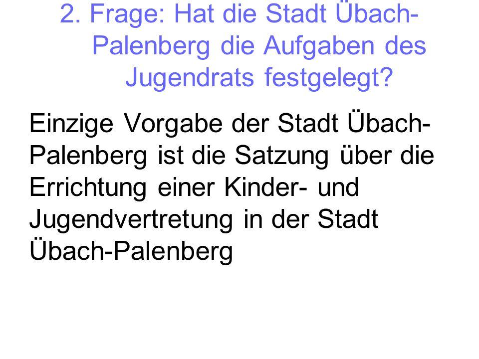 2. Frage: Hat die Stadt Übach- Palenberg die Aufgaben des Jugendrats festgelegt? Einzige Vorgabe der Stadt Übach- Palenberg ist die Satzung über die E