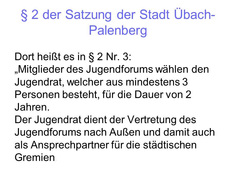 § 2 der Satzung der Stadt Übach- Palenberg Dort heißt es in § 2 Nr. 3: Mitglieder des Jugendforums wählen den Jugendrat, welcher aus mindestens 3 Pers