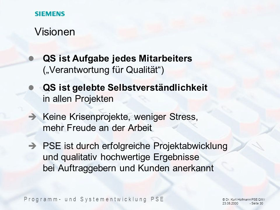 © Dr. Kurt Hofmann PSE QM / 23.05.2000 - Seite 30 P r o g r a m m - u n d S y s t e m e n t w i c k l u n g P S E Visionen QS ist Aufgabe jedes Mitarb