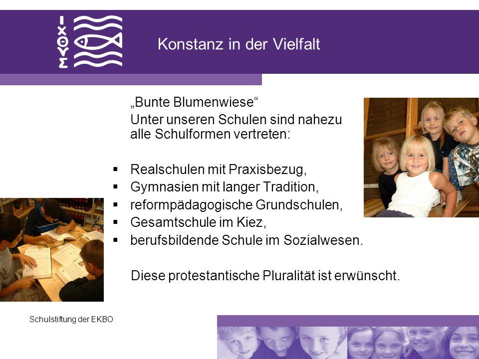 Schulstiftung der EKBO Konstanz in der Vielfalt Bunte Blumenwiese Unter unseren Schulen sind nahezu alle Schulformen vertreten: Realschulen mit Praxis