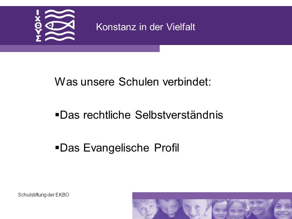 Schulstiftung der EKBO Konstanz in der Vielfalt Was unsere Schulen verbindet: Das rechtliche Selbstverständnis Das Evangelische Profil