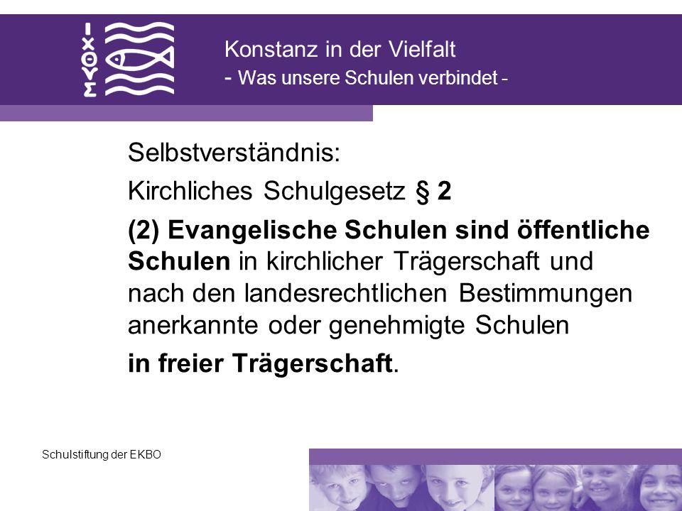Schulstiftung der EKBO Konstanz in der Vielfalt - Was unsere Schulen verbindet - Selbstverständnis: Kirchliches Schulgesetz § 2 (2) Evangelische Schul