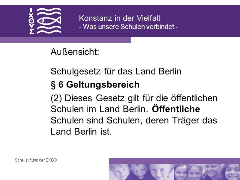 Schulstiftung der EKBO Außensicht: Schulgesetz für das Land Berlin § 6 Geltungsbereich (2) Dieses Gesetz gilt für die öffentlichen Schulen im Land Ber