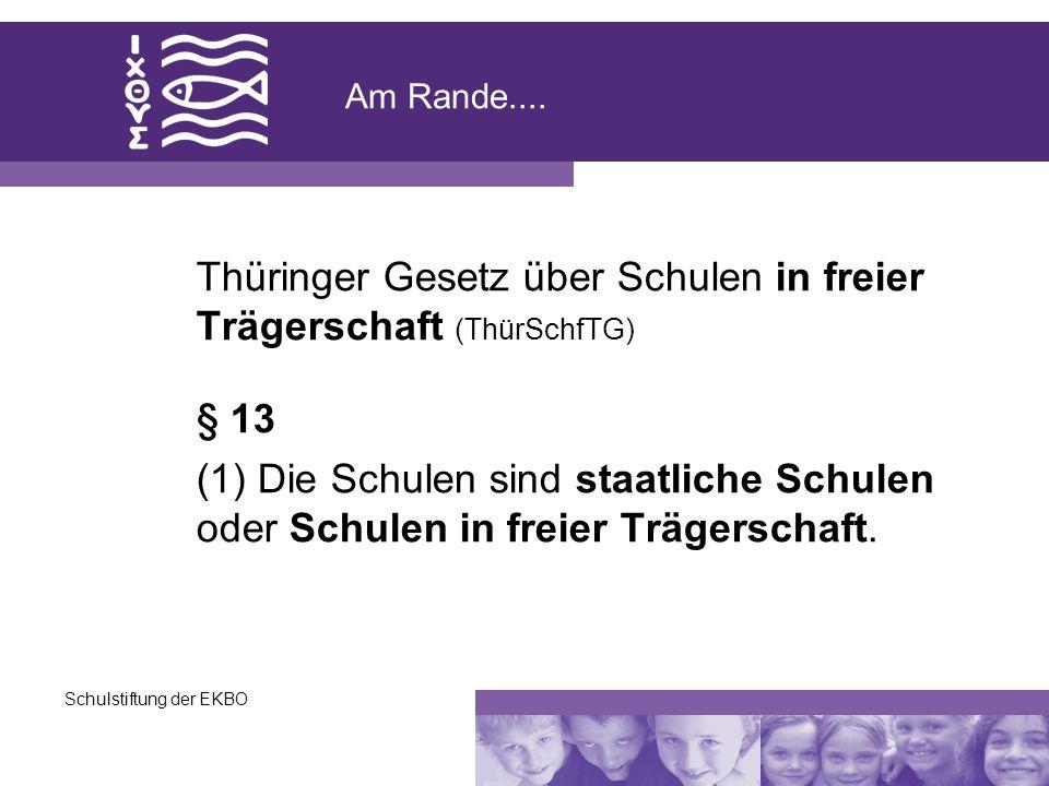 Schulstiftung der EKBO Am Rande.... Thüringer Gesetz über Schulen in freier Trägerschaft (ThürSchfTG) § 13 (1) Die Schulen sind staatliche Schulen ode
