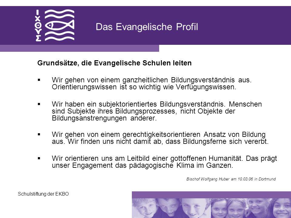 Schulstiftung der EKBO Das Evangelische Profil Grundsätze, die Evangelische Schulen leiten Wir gehen von einem ganzheitlichen Bildungsverständnis aus.