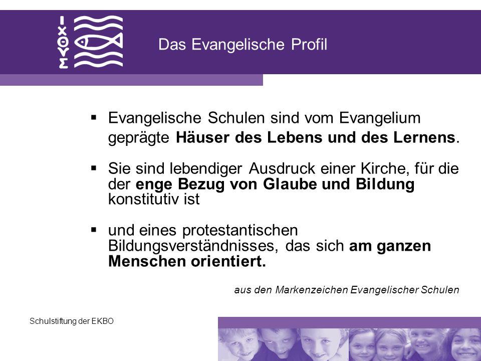Schulstiftung der EKBO Das Evangelische Profil Evangelische Schulen sind vom Evangelium geprägte Häuser des Lebens und des Lernens. Sie sind lebendige
