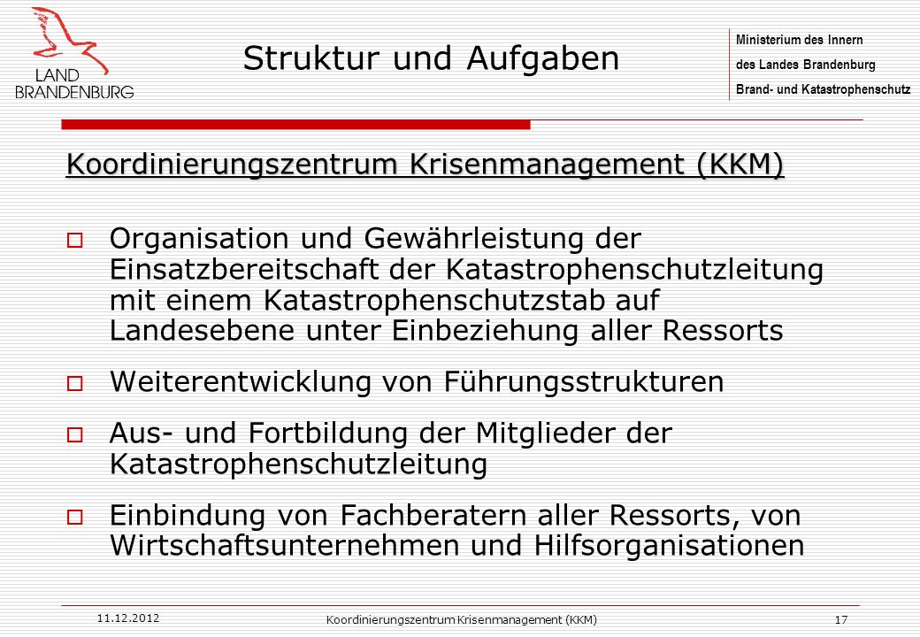 Ministerium des Innern des Landes Brandenburg Brand- und Katastrophenschutz 11.12.2012 Koordinierungszentrum Krisenmanagement (KKM)17 Koordinierungsze