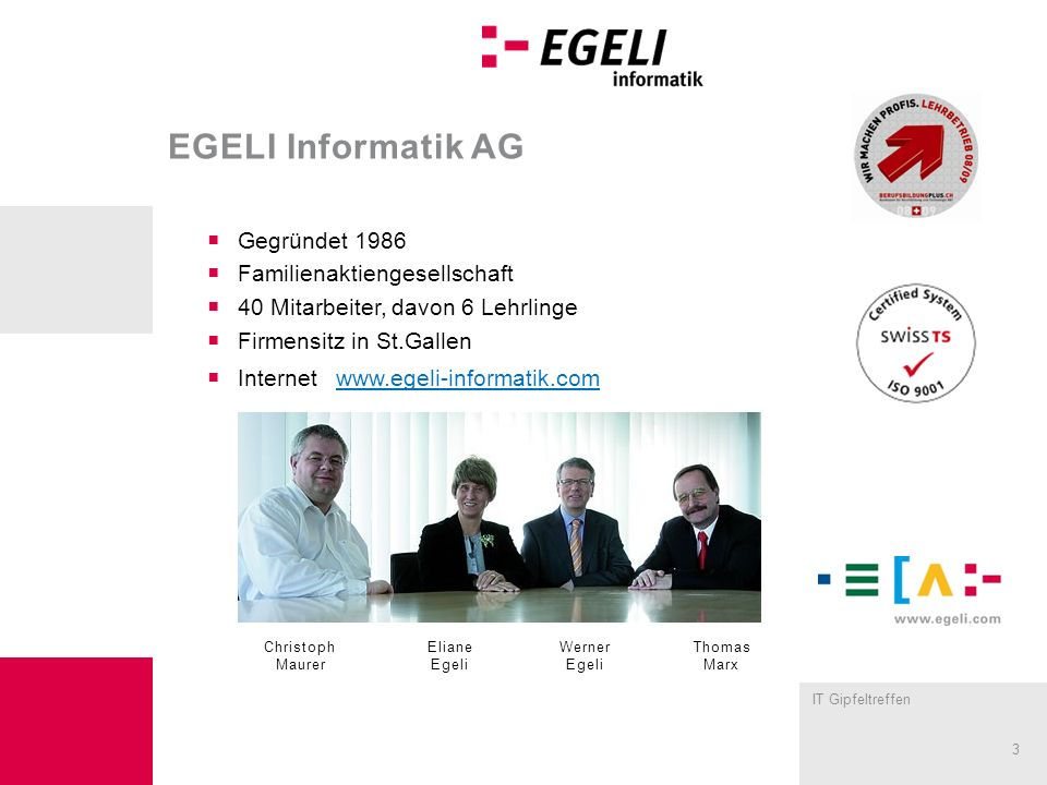 IT Gipfeltreffen 3 EGELI Informatik AG Gegründet 1986 Familienaktiengesellschaft 40 Mitarbeiter, davon 6 Lehrlinge Firmensitz in St.Gallen Internet www.egeli-informatik.com Christoph Maurer Eliane Egeli Werner Egeli Thomas Marx