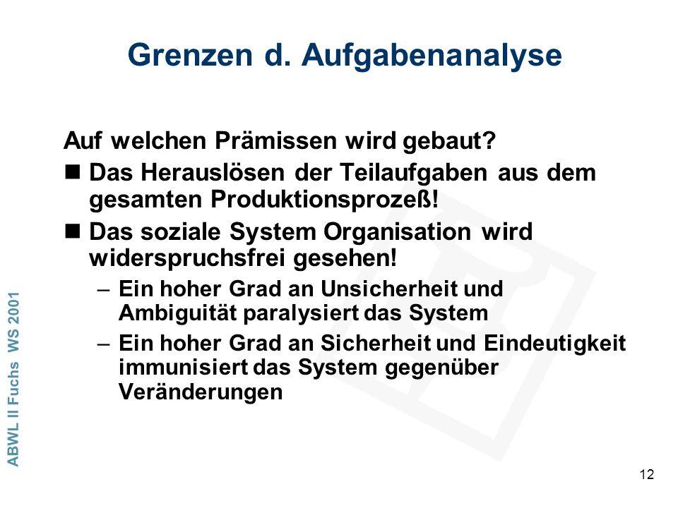 ABWL II Fuchs WS 2001 12 Grenzen d. Aufgabenanalyse Auf welchen Prämissen wird gebaut? nDas Herauslösen der Teilaufgaben aus dem gesamten Produktionsp