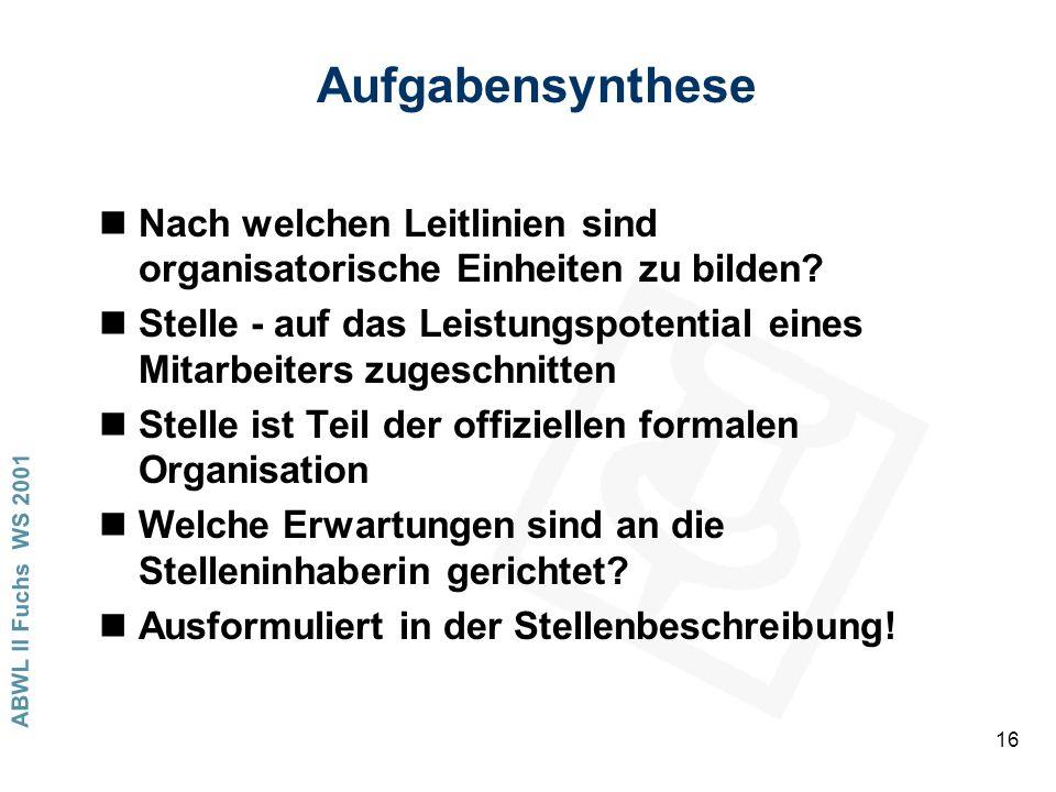 ABWL II Fuchs WS 2001 16 Aufgabensynthese nNach welchen Leitlinien sind organisatorische Einheiten zu bilden? nStelle - auf das Leistungspotential ein
