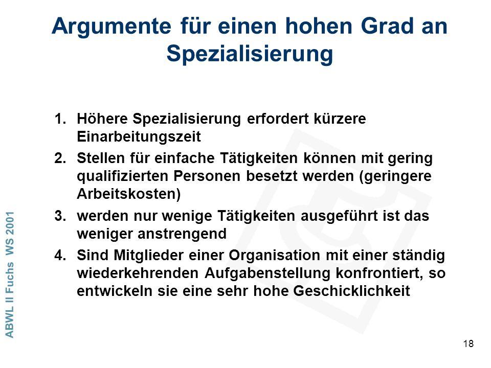 ABWL II Fuchs WS 2001 18 Argumente für einen hohen Grad an Spezialisierung 1.Höhere Spezialisierung erfordert kürzere Einarbeitungszeit 2.Stellen für