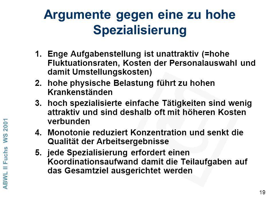 ABWL II Fuchs WS 2001 19 Argumente gegen eine zu hohe Spezialisierung 1.Enge Aufgabenstellung ist unattraktiv (=hohe Fluktuationsraten, Kosten der Personalauswahl und damit Umstellungskosten) 2.hohe physische Belastung führt zu hohen Krankenständen 3.hoch spezialisierte einfache Tätigkeiten sind wenig attraktiv und sind deshalb oft mit höheren Kosten verbunden 4.Monotonie reduziert Konzentration und senkt die Qualität der Arbeitsergebnisse 5.jede Spezialisierung erfordert einen Koordinationsaufwand damit die Teilaufgaben auf das Gesamtziel ausgerichtet werden