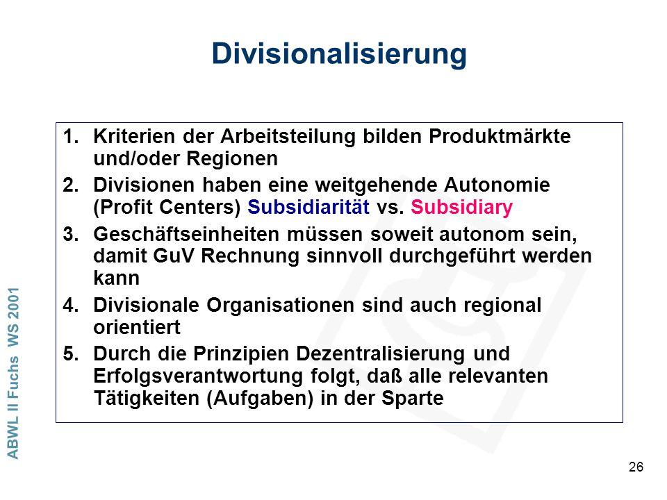 ABWL II Fuchs WS 2001 26 Divisionalisierung 1.Kriterien der Arbeitsteilung bilden Produktmärkte und/oder Regionen 2.Divisionen haben eine weitgehende Autonomie (Profit Centers) Subsidiarität vs.