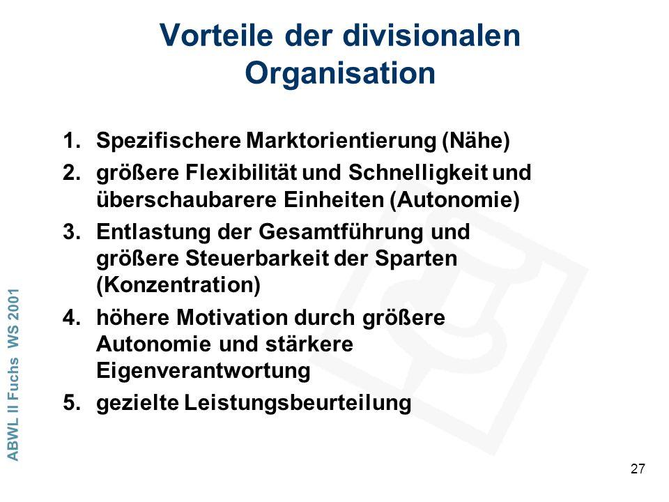 ABWL II Fuchs WS 2001 27 Vorteile der divisionalen Organisation 1.Spezifischere Marktorientierung (Nähe) 2.größere Flexibilität und Schnelligkeit und überschaubarere Einheiten (Autonomie) 3.Entlastung der Gesamtführung und größere Steuerbarkeit der Sparten (Konzentration) 4.höhere Motivation durch größere Autonomie und stärkere Eigenverantwortung 5.gezielte Leistungsbeurteilung