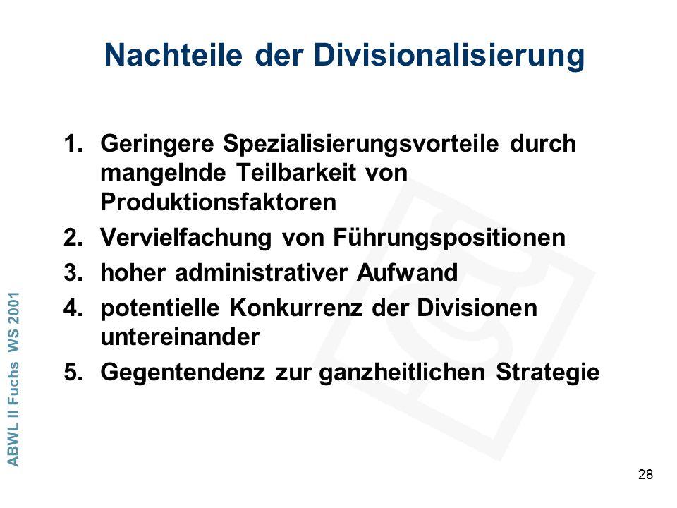 ABWL II Fuchs WS 2001 28 Nachteile der Divisionalisierung 1.Geringere Spezialisierungsvorteile durch mangelnde Teilbarkeit von Produktionsfaktoren 2.Vervielfachung von Führungspositionen 3.hoher administrativer Aufwand 4.potentielle Konkurrenz der Divisionen untereinander 5.Gegentendenz zur ganzheitlichen Strategie