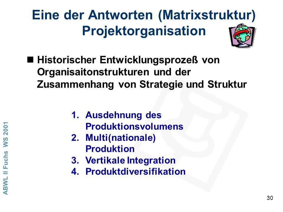 ABWL II Fuchs WS 2001 30 Eine der Antworten (Matrixstruktur) Projektorganisation nHistorischer Entwicklungsprozeß von Organisaitonstrukturen und der Zusammenhang von Strategie und Struktur 1.Ausdehnung des Produktionsvolumens 2.Multi(nationale) Produktion 3.Vertikale Integration 4.Produktdiversifikation