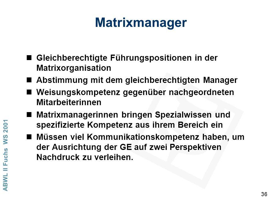 ABWL II Fuchs WS 2001 36 Matrixmanager nGleichberechtigte Führungspositionen in der Matrixorganisation nAbstimmung mit dem gleichberechtigten Manager nWeisungskompetenz gegenüber nachgeordneten Mitarbeiterinnen nMatrixmanagerinnen bringen Spezialwissen und spezifizierte Kompetenz aus ihrem Bereich ein nMüssen viel Kommunikationskompetenz haben, um der Ausrichtung der GE auf zwei Perspektiven Nachdruck zu verleihen.