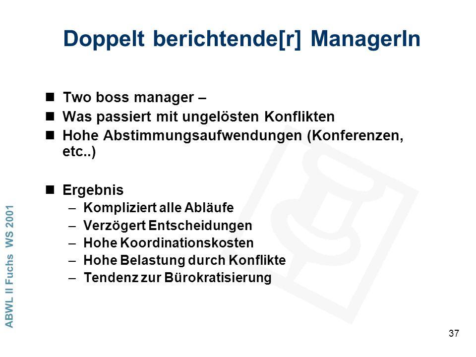 ABWL II Fuchs WS 2001 37 Doppelt berichtende[r] ManagerIn nTwo boss manager – nWas passiert mit ungelösten Konflikten nHohe Abstimmungsaufwendungen (Konferenzen, etc..) nErgebnis –Kompliziert alle Abläufe –Verzögert Entscheidungen –Hohe Koordinationskosten –Hohe Belastung durch Konflikte –Tendenz zur Bürokratisierung